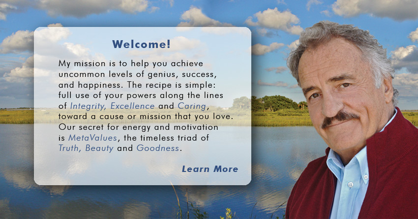 Welcome! My mission is to help you achieve uncommon levels of genius, success, and happiness. The recipe is simple: full use of your powers along the lines of Integrity, Excellence and Caring, toward a cause or mission that you love. My secret sauce for energy and motivation is MetaValues, the timeless triad of Truth, Beauty and Goodness.